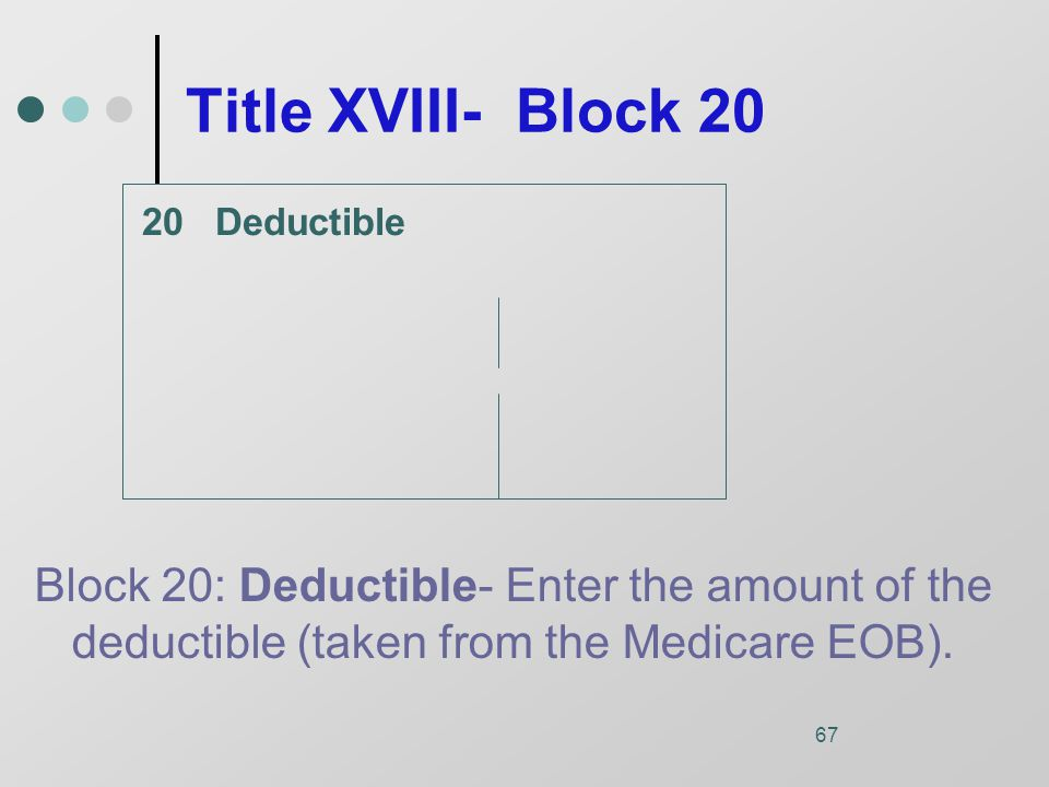 67 Title XVIII- Block 20 Deductible Block 20: Deductible- Enter the amount of the deductible (taken from the Medicare EOB).