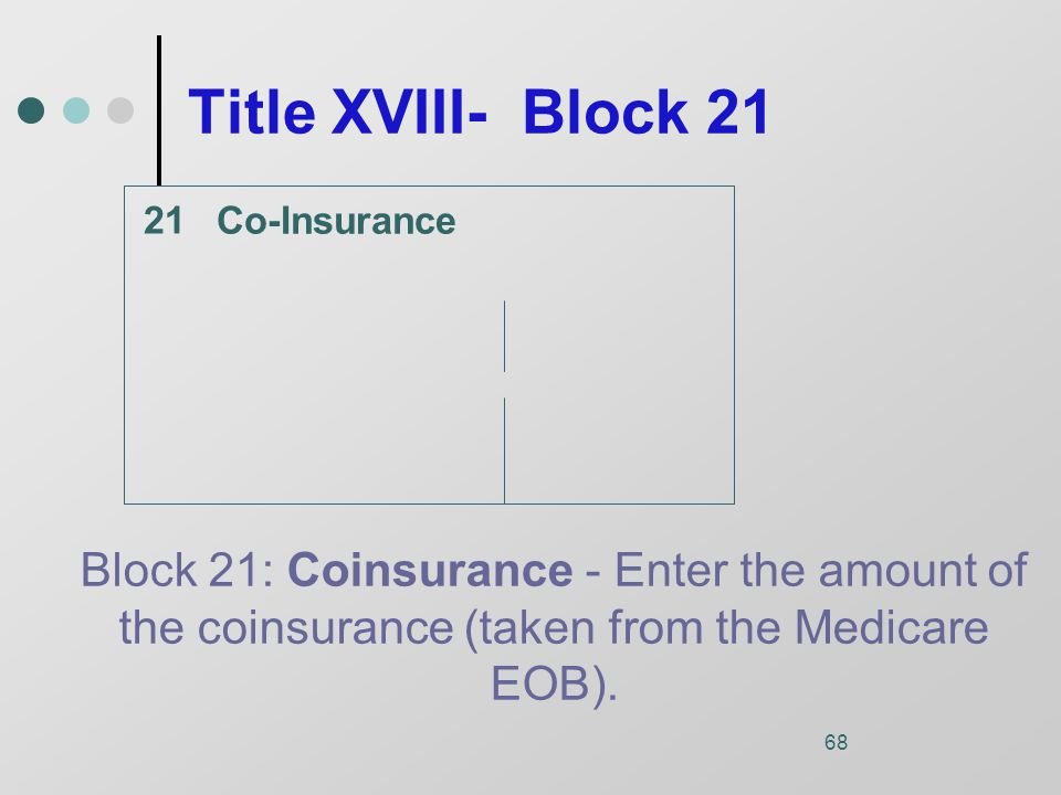 68 Title XVIII- Block 21 Co-Insurance Block 21: Coinsurance - Enter the amount of the coinsurance (taken from the Medicare EOB).