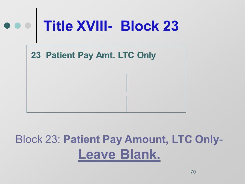 70 Title XVIII- Block 23 Patient Pay Amt.
