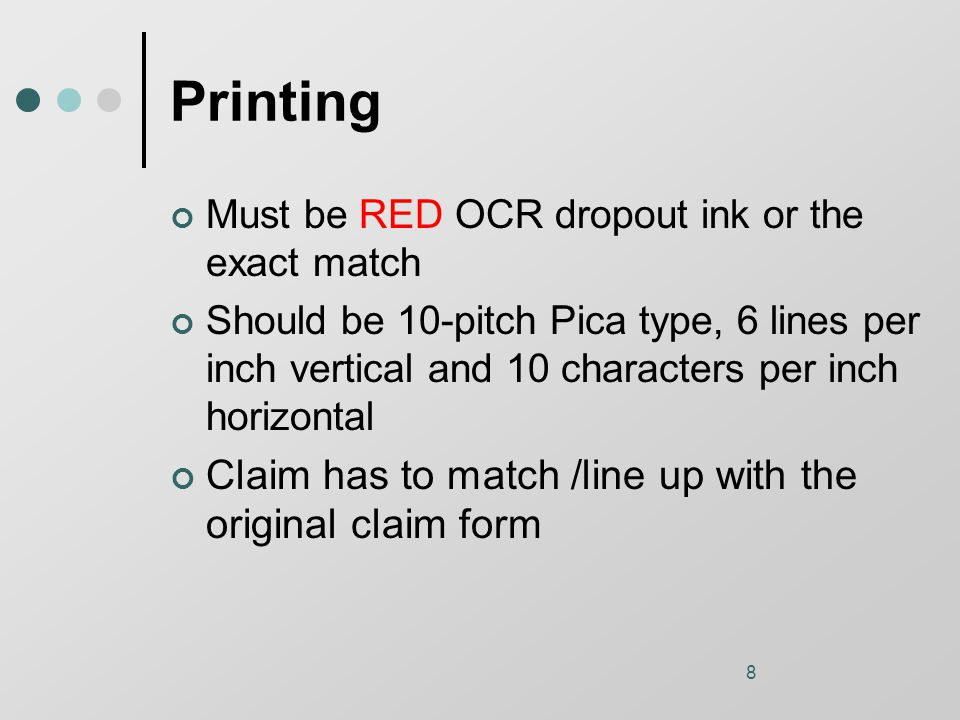 8 Printing Must be RED OCR dropout ink or the exact match Should be 10-pitch Pica type, 6 lines per inch vertical and 10 characters per inch horizontal Claim has to match /line up with the original claim form