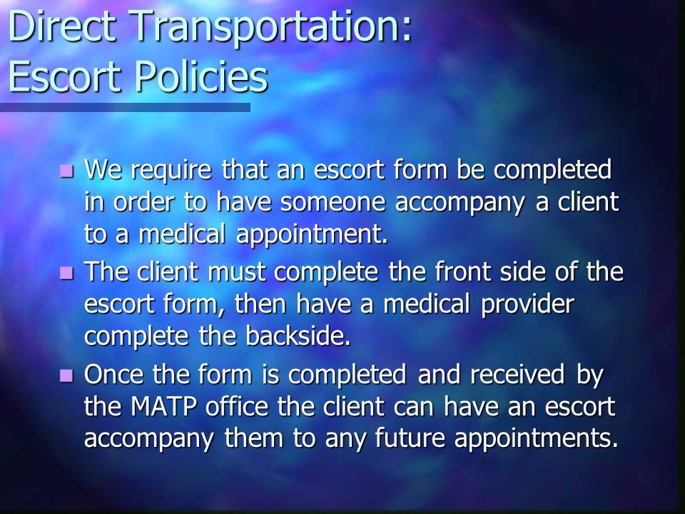 Direct Transportation: Escort Policies We require that an escort form be completed in order to have someone accompany a client to a medical appointment.