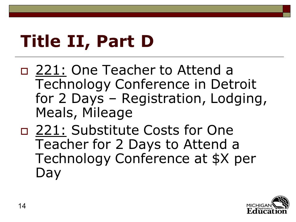 14 Title II, Part D  221: One Teacher to Attend a Technology Conference in Detroit for 2 Days – Registration, Lodging, Meals, Mileage  221: Substitute Costs for One Teacher for 2 Days to Attend a Technology Conference at $X per Day