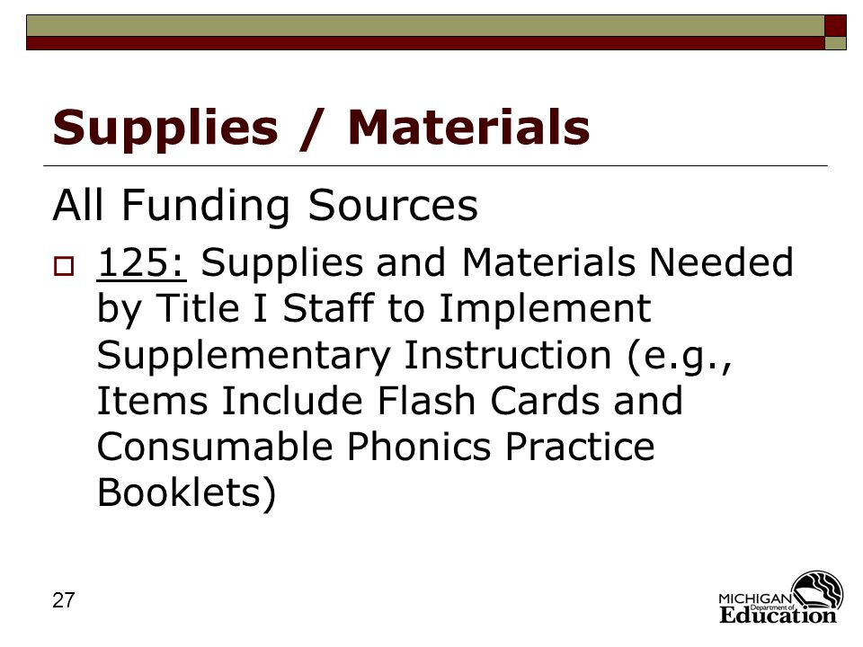 27 Supplies / Materials All Funding Sources  125: Supplies and Materials Needed by Title I Staff to Implement Supplementary Instruction (e.g., Items Include Flash Cards and Consumable Phonics Practice Booklets)