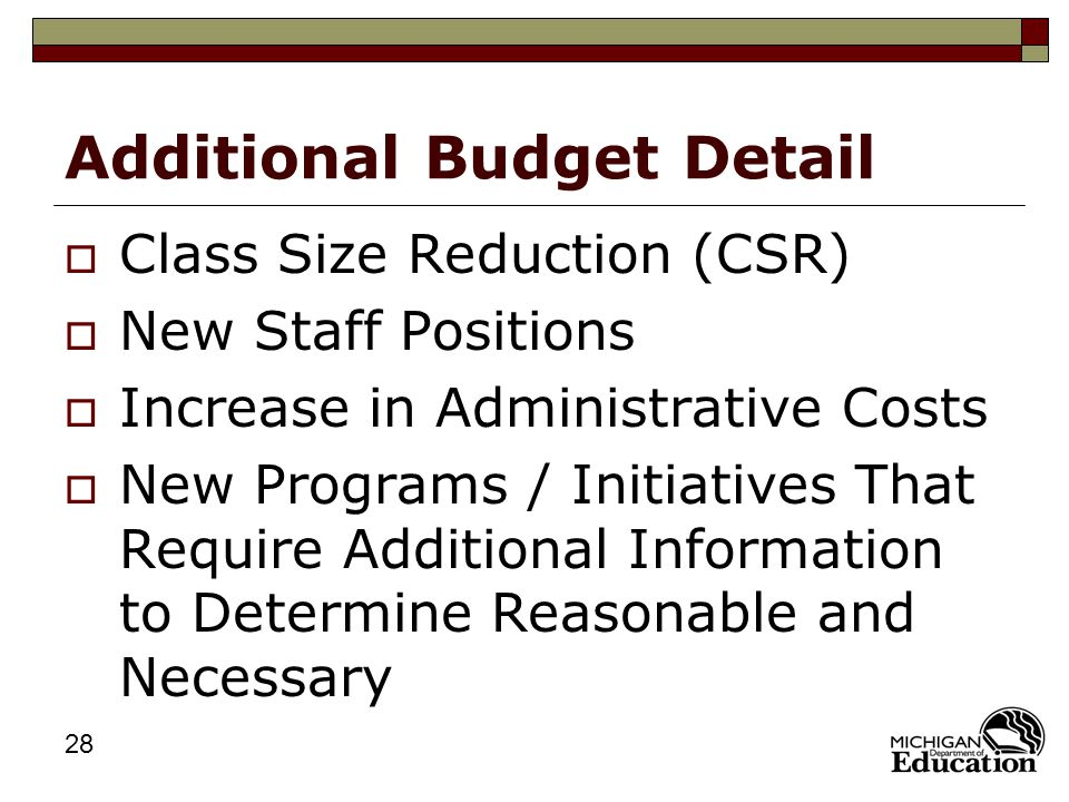 28 Additional Budget Detail  Class Size Reduction (CSR)  New Staff Positions  Increase in Administrative Costs  New Programs / Initiatives That Require Additional Information to Determine Reasonable and Necessary