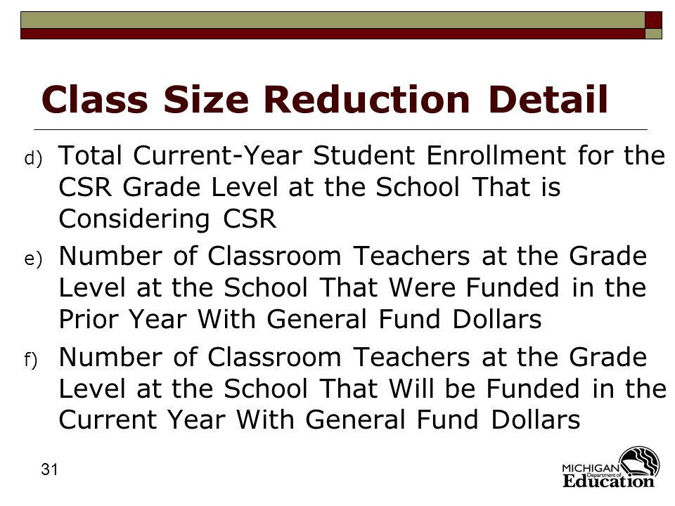 31 Class Size Reduction Detail d) Total Current-Year Student Enrollment for the CSR Grade Level at the School That is Considering CSR e) Number of Classroom Teachers at the Grade Level at the School That Were Funded in the Prior Year With General Fund Dollars f) Number of Classroom Teachers at the Grade Level at the School That Will be Funded in the Current Year With General Fund Dollars