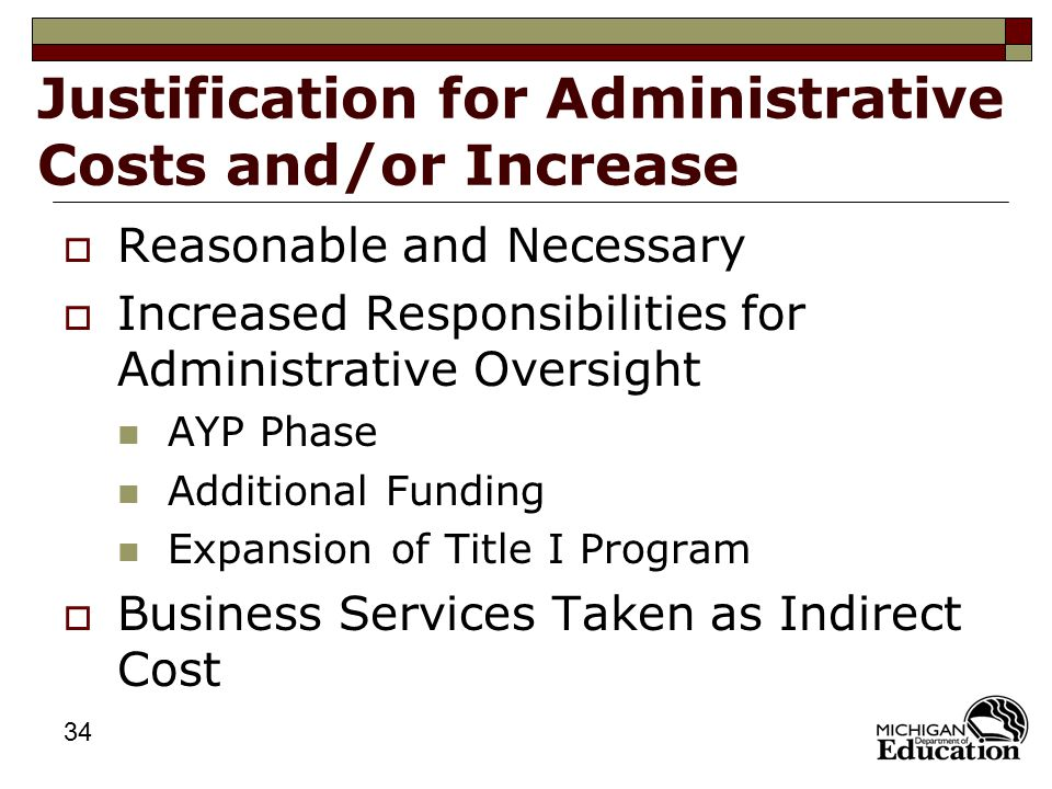 34 Justification for Administrative Costs and/or Increase  Reasonable and Necessary  Increased Responsibilities for Administrative Oversight AYP Phase Additional Funding Expansion of Title I Program  Business Services Taken as Indirect Cost
