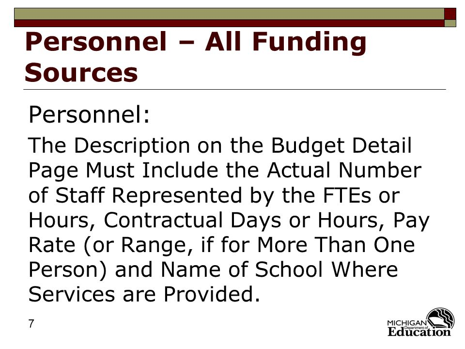 7 Personnel – All Funding Sources Personnel: The Description on the Budget Detail Page Must Include the Actual Number of Staff Represented by the FTEs or Hours, Contractual Days or Hours, Pay Rate (or Range, if for More Than One Person) and Name of School Where Services are Provided.