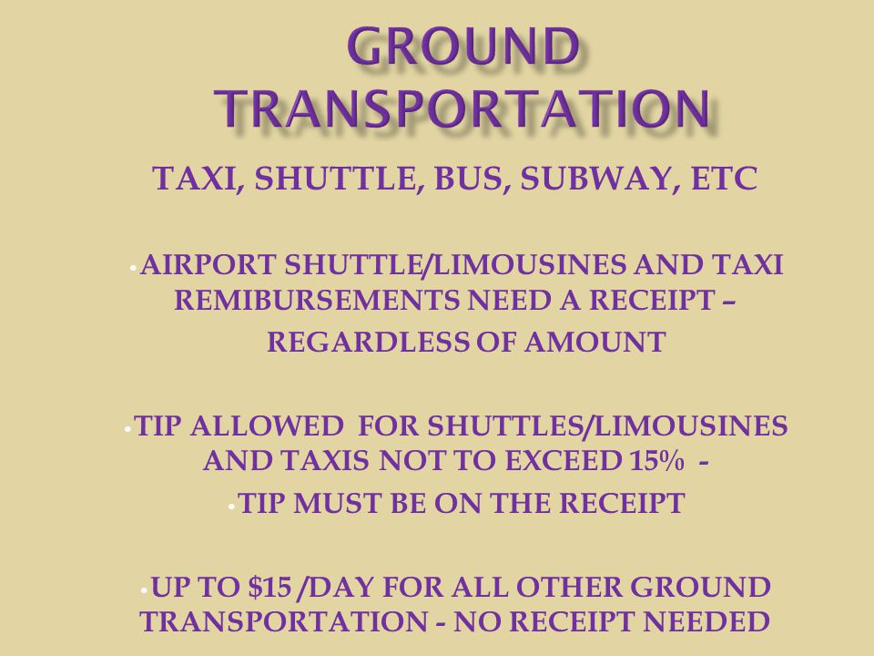 TAXI, SHUTTLE, BUS, SUBWAY, ETC AIRPORT SHUTTLE/LIMOUSINES AND TAXI REMIBURSEMENTS NEED A RECEIPT – REGARDLESS OF AMOUNT TIP ALLOWED FOR SHUTTLES/LIMO