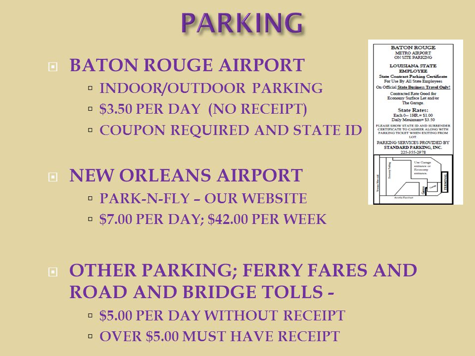  BATON ROUGE AIRPORT  INDOOR/OUTDOOR PARKING  $3.50 PER DAY (NO RECEIPT)  COUPON REQUIRED AND STATE ID  NEW ORLEANS AIRPORT  PARK-N-FLY – OUR WE