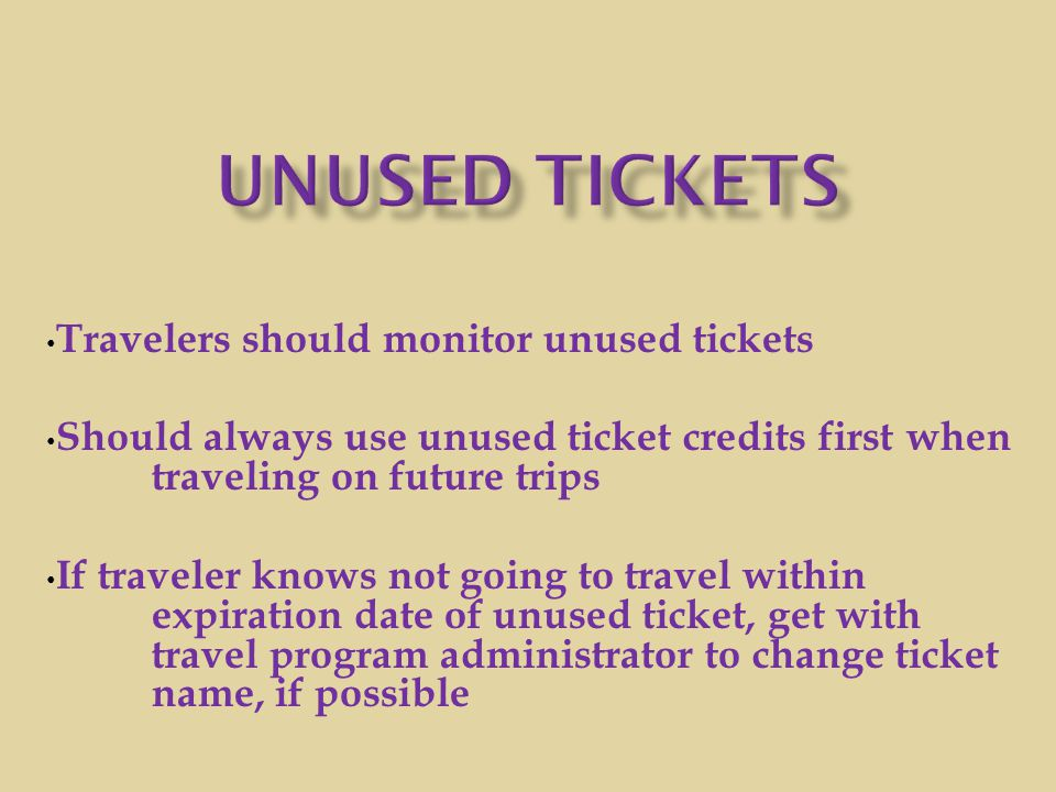 Travelers should monitor unused tickets Should always use unused ticket credits first when traveling on future trips If traveler knows not going to tr