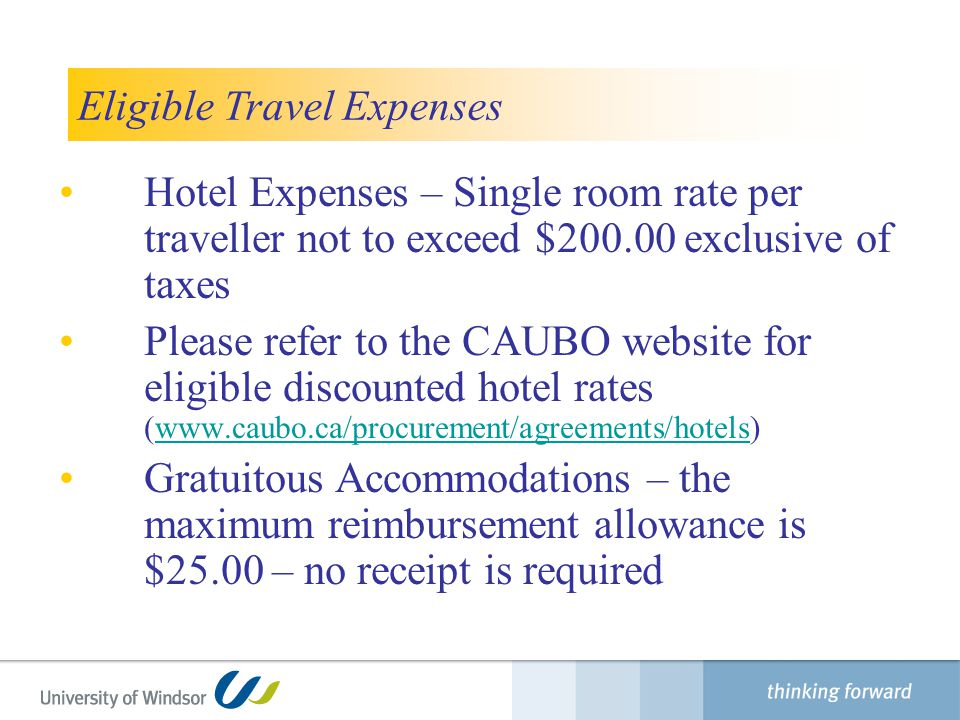 Eligible Travel Expenses Hotel Expenses – Single room rate per traveller not to exceed $200.00 exclusive of taxes Please refer to the CAUBO website for eligible discounted hotel rates (www.caubo.ca/procurement/agreements/hotels)www.caubo.ca/procurement/agreements/hotels Gratuitous Accommodations – the maximum reimbursement allowance is $25.00 – no receipt is required Finance Department
