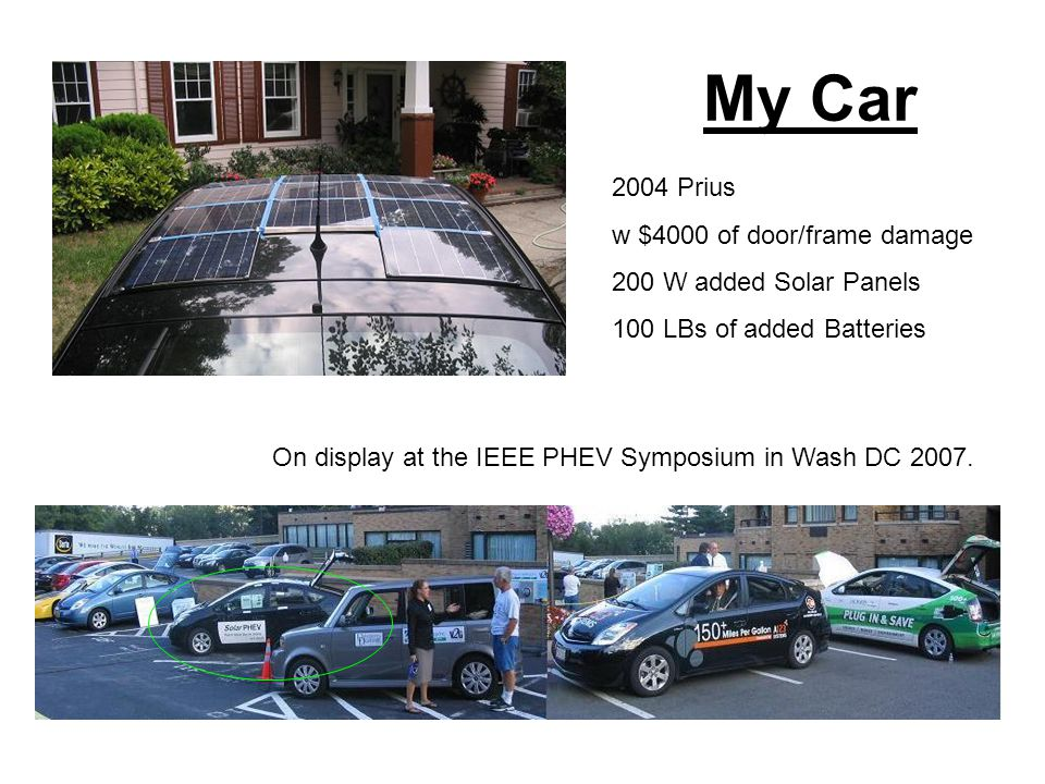 My Car 2004 Prius w $4000 of door/frame damage 200 W added Solar Panels 100 LBs of added Batteries On display at the IEEE PHEV Symposium in Wash DC 2007.