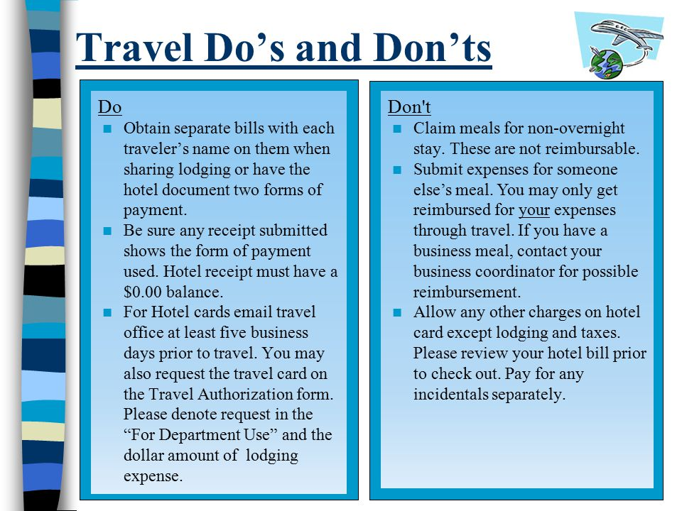 Travel Do's and Don'ts Do Obtain separate bills with each traveler's name on them when sharing lodging or have the hotel document two forms of payment.