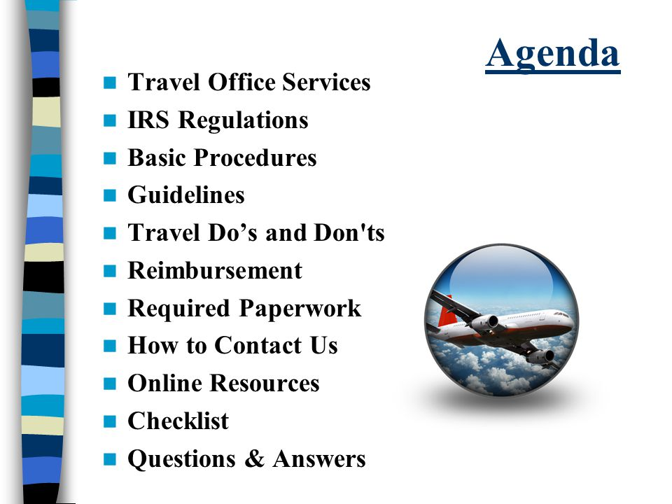 Agenda Travel Office Services IRS Regulations Basic Procedures Guidelines Travel Do's and Don ts Reimbursement Required Paperwork How to Contact Us Online Resources Checklist Questions & Answers