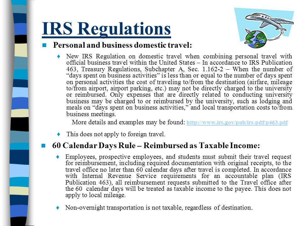 IRS Regulations Personal and business domestic travel: ♦ New IRS Regulation on domestic travel when combining personal travel with official business travel within the United States – In accordance to IRS Publication 463, Treasury Regulations, Subchapter A, Sec.