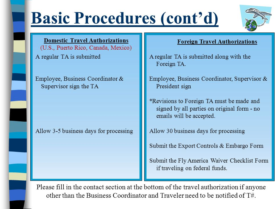 Basic Procedures (cont'd) Domestic Travel Authorizations (U.S., Puerto Rico, Canada, Mexico) A regular TA is submitted Employee, Business Coordinator & Supervisor sign the TA Allow 3-5 business days for processing Foreign Travel Authorizations A regular TA is submitted along with the Foreign TA.