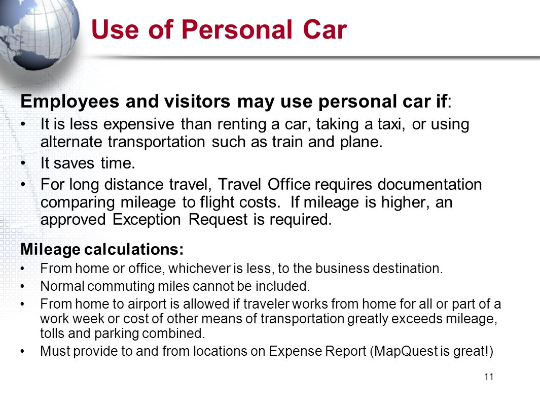 11 Use of Personal Car Employees and visitors may use personal car if: It is less expensive than renting a car, taking a taxi, or using alternate transportation such as train and plane.