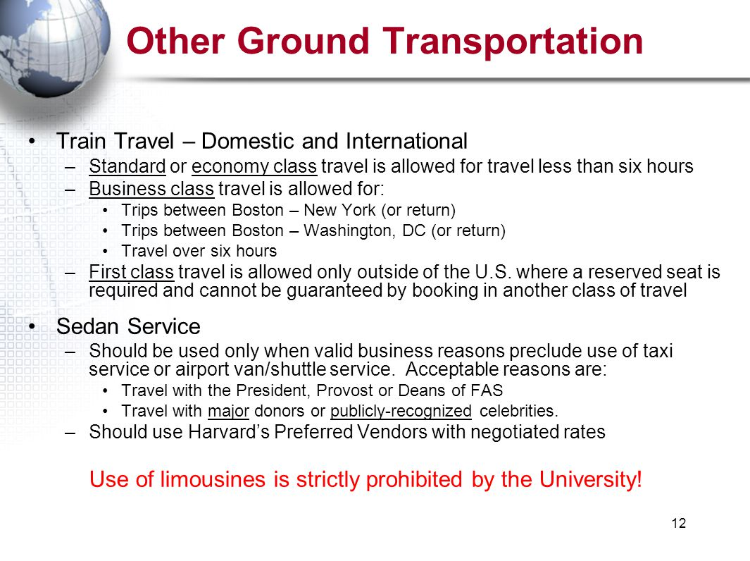 12 Other Ground Transportation Train Travel – Domestic and International –Standard or economy class travel is allowed for travel less than six hours –Business class travel is allowed for: Trips between Boston – New York (or return) Trips between Boston – Washington, DC (or return) Travel over six hours –First class travel is allowed only outside of the U.S.