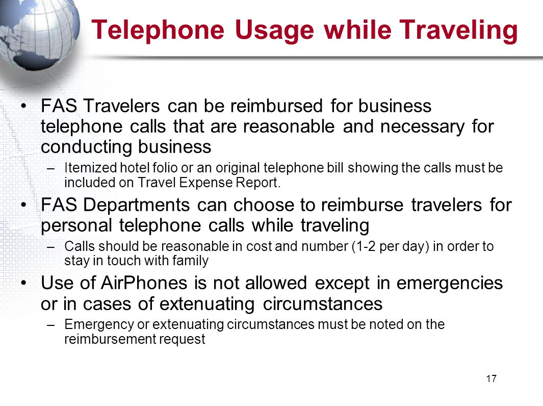 17 Telephone Usage while Traveling FAS Travelers can be reimbursed for business telephone calls that are reasonable and necessary for conducting business –Itemized hotel folio or an original telephone bill showing the calls must be included on Travel Expense Report.