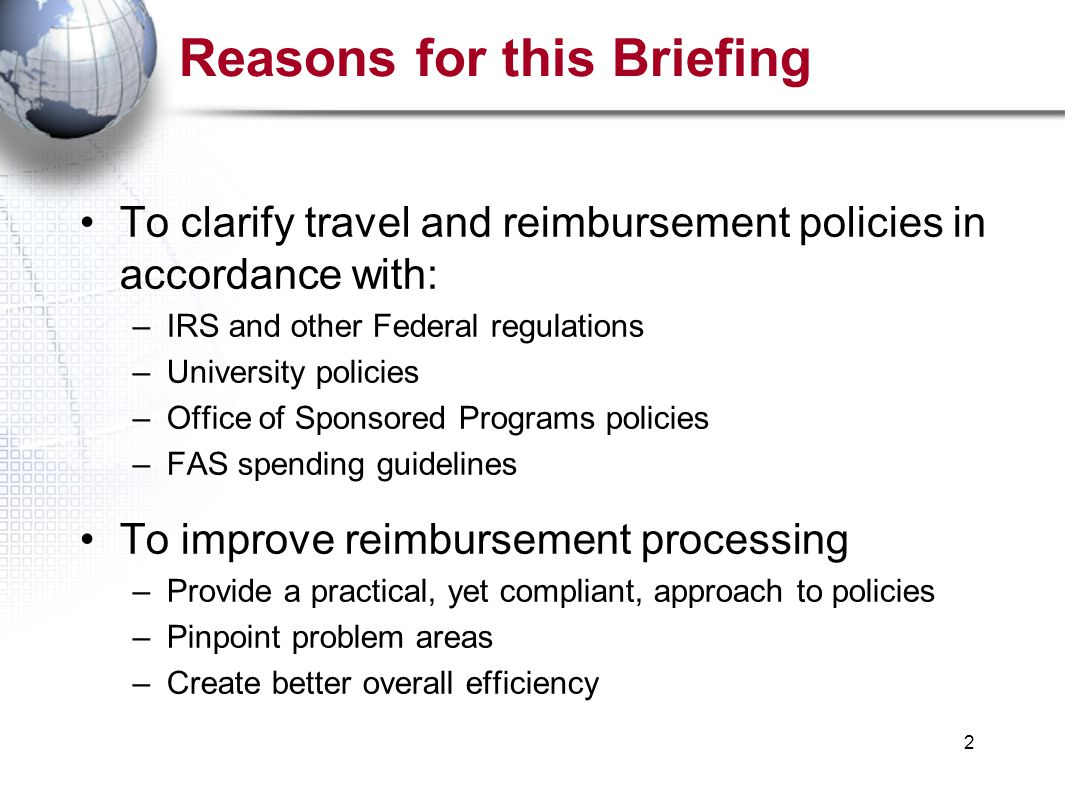 2 Reasons for this Briefing To clarify travel and reimbursement policies in accordance with: –IRS and other Federal regulations –University policies –Office of Sponsored Programs policies –FAS spending guidelines To improve reimbursement processing –Provide a practical, yet compliant, approach to policies –Pinpoint problem areas –Create better overall efficiency