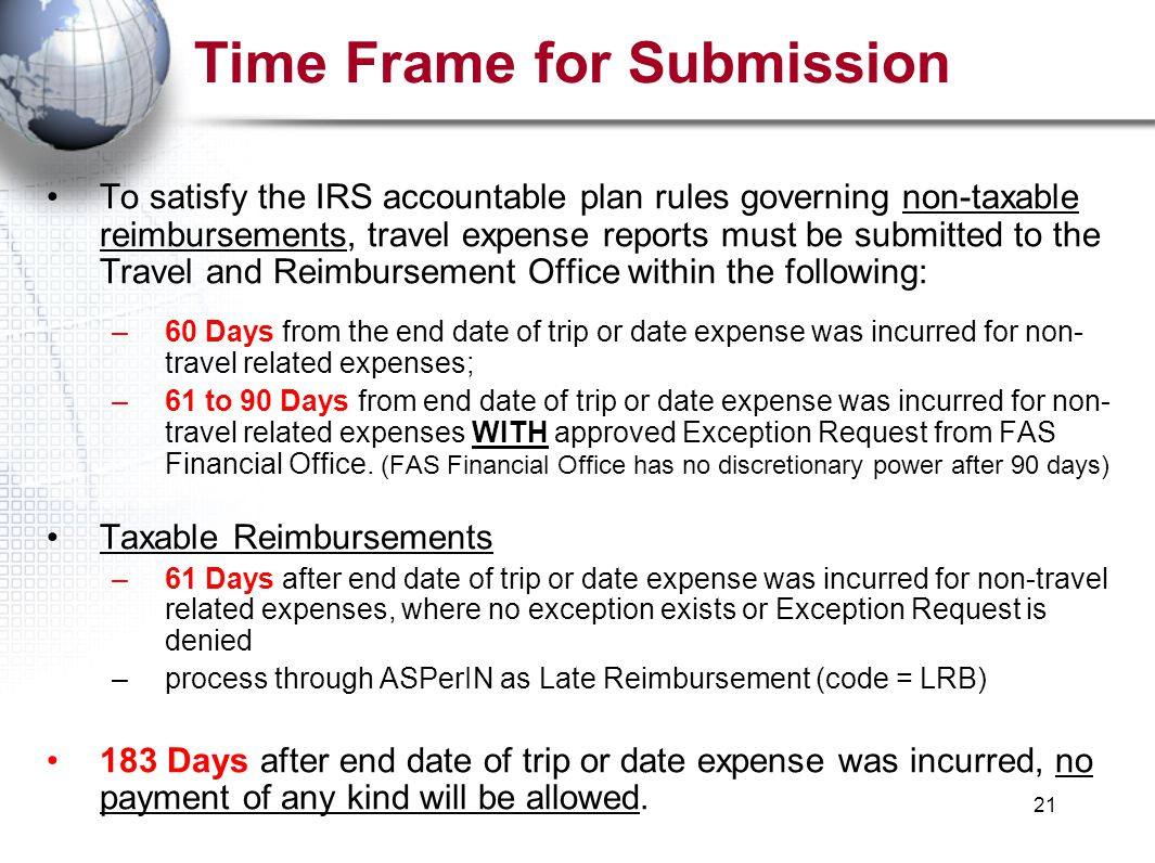 21 Time Frame for Submission To satisfy the IRS accountable plan rules governing non-taxable reimbursements, travel expense reports must be submitted to the Travel and Reimbursement Office within the following: –60 Days from the end date of trip or date expense was incurred for non- travel related expenses; –61 to 90 Days from end date of trip or date expense was incurred for non- travel related expenses WITH approved Exception Request from FAS Financial Office.