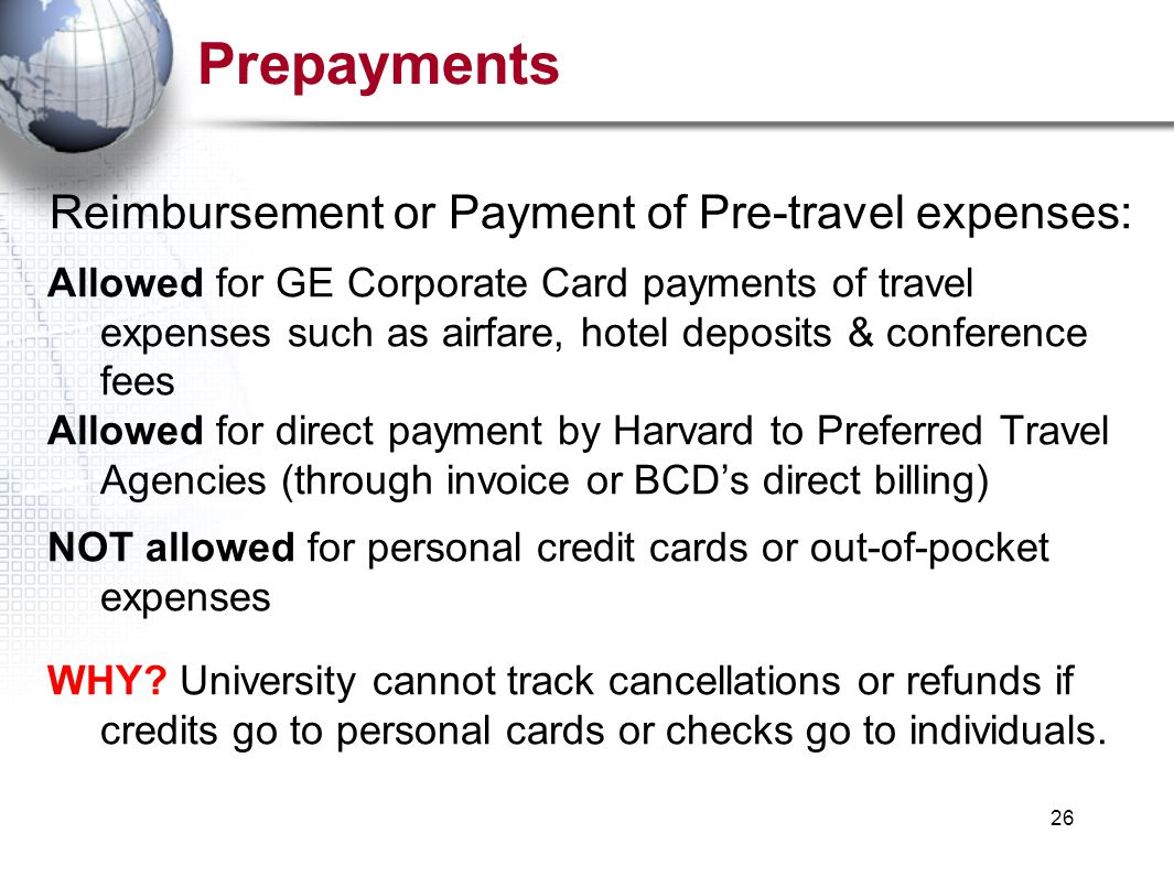 26 Prepayments Reimbursement or Payment of Pre-travel expenses: Allowed for GE Corporate Card payments of travel expenses such as airfare, hotel deposits & conference fees Allowed for direct payment by Harvard to Preferred Travel Agencies (through invoice or BCD's direct billing) NOT allowed for personal credit cards or out-of-pocket expenses WHY.