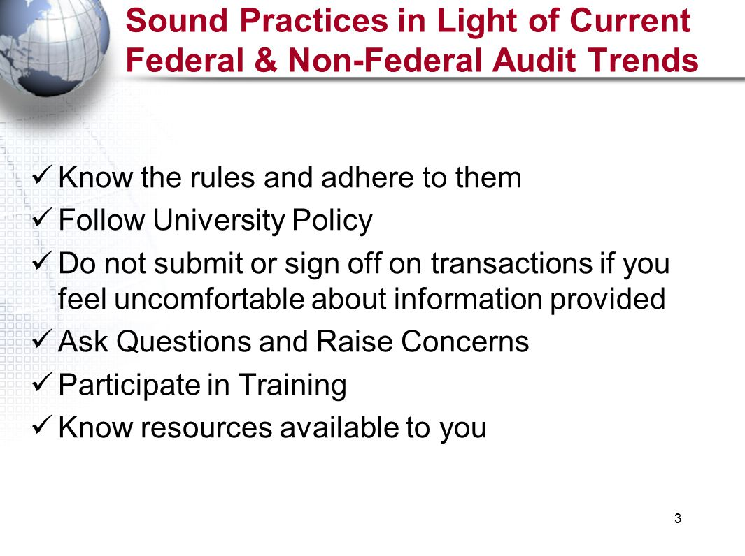 3 Sound Practices in Light of Current Federal & Non-Federal Audit Trends Know the rules and adhere to them Follow University Policy Do not submit or sign off on transactions if you feel uncomfortable about information provided Ask Questions and Raise Concerns Participate in Training Know resources available to you