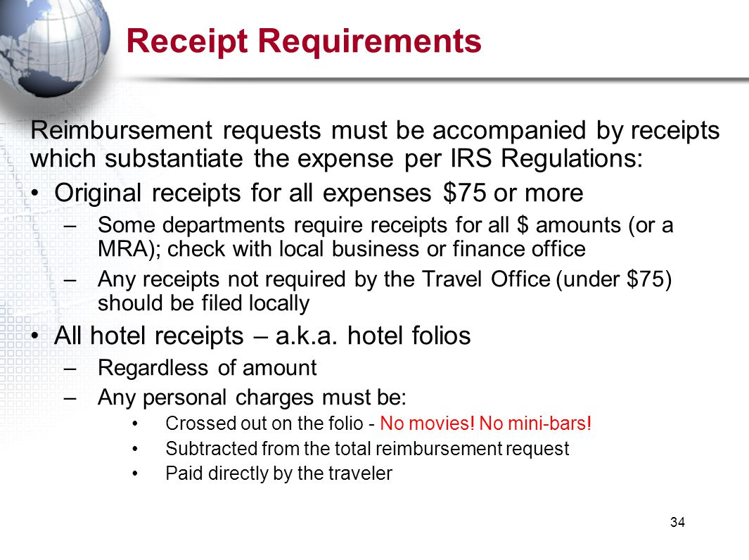 34 Receipt Requirements Reimbursement requests must be accompanied by receipts which substantiate the expense per IRS Regulations: Original receipts for all expenses $75 or more –Some departments require receipts for all $ amounts (or a MRA); check with local business or finance office –Any receipts not required by the Travel Office (under $75) should be filed locally All hotel receipts – a.k.a.