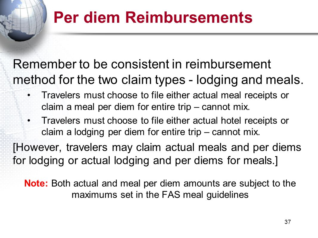 37 Per diem Reimbursements Remember to be consistent in reimbursement method for the two claim types - lodging and meals.