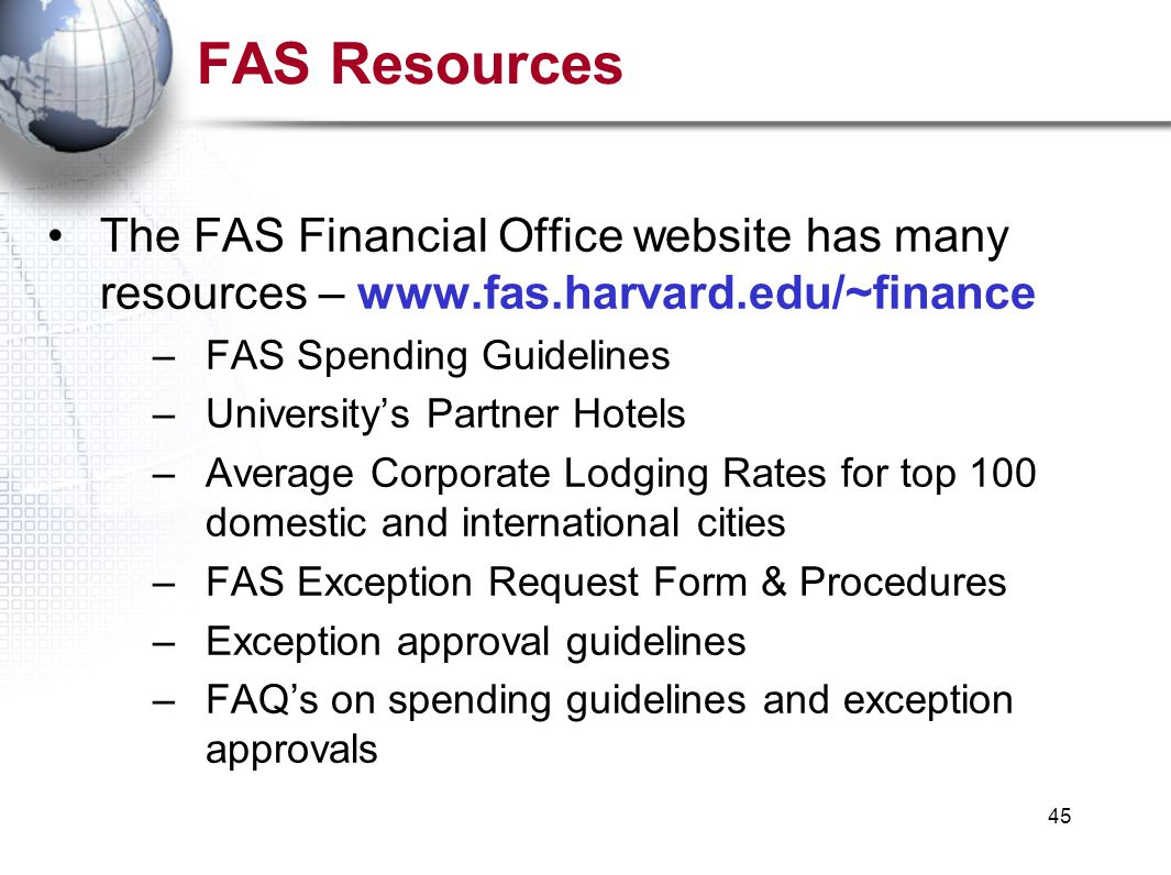 45 FAS Resources The FAS Financial Office website has many resources – www.fas.harvard.edu/~finance –FAS Spending Guidelines –University's Partner Hotels –Average Corporate Lodging Rates for top 100 domestic and international cities –FAS Exception Request Form & Procedures –Exception approval guidelines –FAQ's on spending guidelines and exception approvals