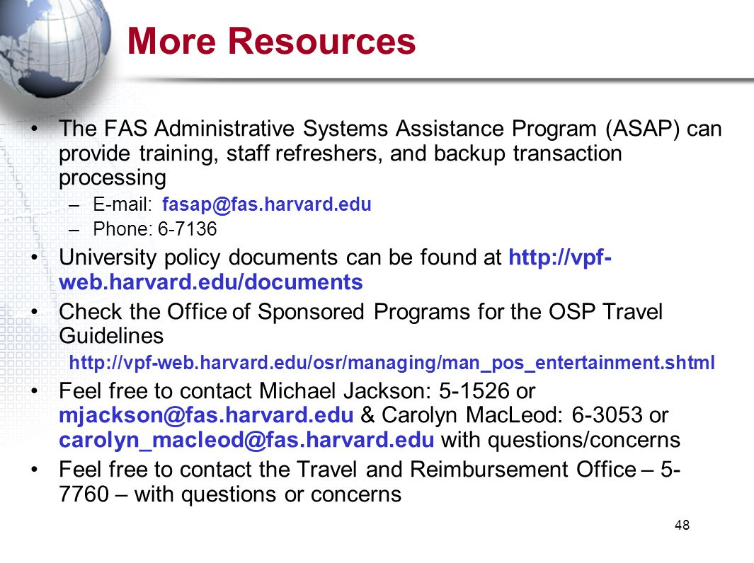 48 More Resources The FAS Administrative Systems Assistance Program (ASAP) can provide training, staff refreshers, and backup transaction processing –E-mail: fasap@fas.harvard.edu –Phone: 6-7136 University policy documents can be found at http://vpf- web.harvard.edu/documents Check the Office of Sponsored Programs for the OSP Travel Guidelines http://vpf-web.harvard.edu/osr/managing/man_pos_entertainment.shtml Feel free to contact Michael Jackson: 5-1526 or mjackson@fas.harvard.edu & Carolyn MacLeod: 6-3053 or carolyn_macleod@fas.harvard.edu with questions/concerns Feel free to contact the Travel and Reimbursement Office – 5- 7760 – with questions or concerns