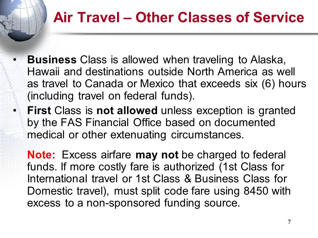 7 Air Travel – Other Classes of Service Business Class is allowed when traveling to Alaska, Hawaii and destinations outside North America as well as travel to Canada or Mexico that exceeds six (6) hours (including travel on federal funds).