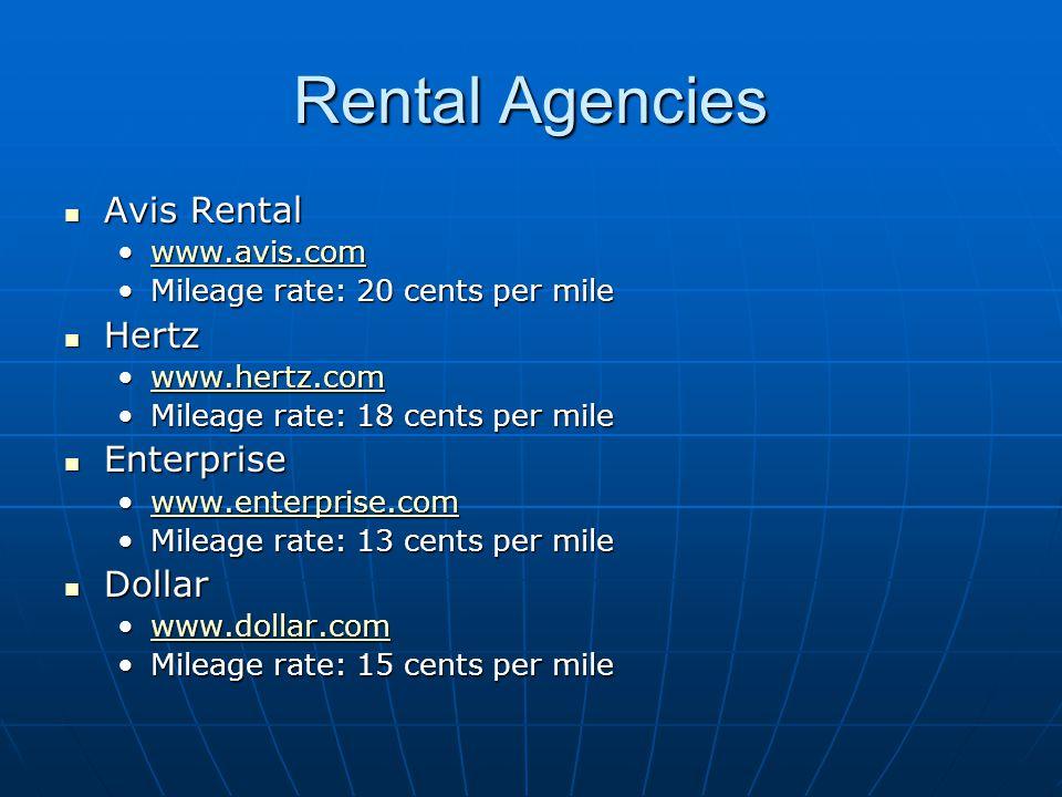 Rental Agencies Avis Rental Avis Rental www.avis.comwww.avis.comwww.avis.com Mileage rate: 20 cents per mileMileage rate: 20 cents per mile Hertz Hertz www.hertz.comwww.hertz.comwww.hertz.com Mileage rate: 18 cents per mileMileage rate: 18 cents per mile Enterprise Enterprise www.enterprise.comwww.enterprise.comwww.enterprise.com Mileage rate: 13 cents per mileMileage rate: 13 cents per mile Dollar Dollar www.dollar.comwww.dollar.comwww.dollar.com Mileage rate: 15 cents per mileMileage rate: 15 cents per mile