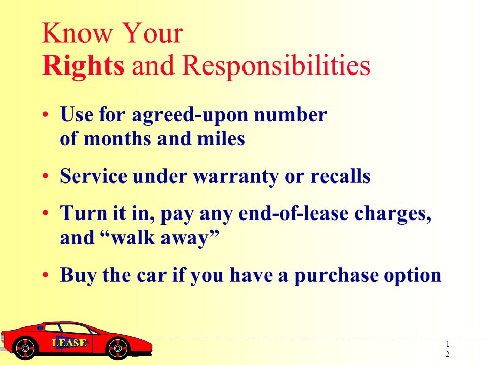 LEASE 1212 Know Your Rights and Responsibilities Use for agreed-upon number of months and miles Service under warranty or recalls Turn it in, pay any end-of-lease charges, and walk away Buy the car if you have a purchase option