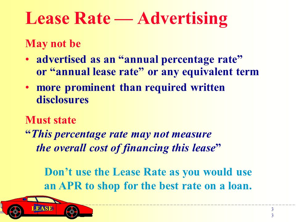 LEASE 3 Lease Rate — Advertising May not be advertised as an annual percentage rate or annual lease rate or any equivalent term more prominent than required written disclosures Don't use the Lease Rate as you would use an APR to shop for the best rate on a loan.