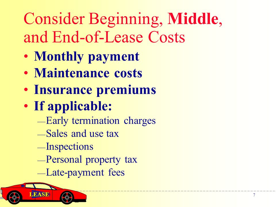 LEASE 7 Consider Beginning, Middle, and End-of-Lease Costs Monthly payment Maintenance costs Insurance premiums If applicable: — Early termination charges — Sales and use tax — Inspections — Personal property tax — Late-payment fees