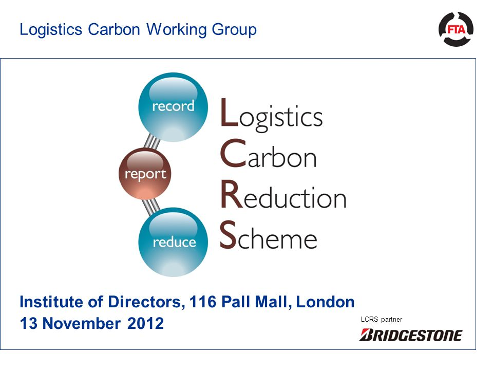 Logistics Carbon Working Group Institute of Directors, 116 Pall Mall, London 13 November 2012 LCRS partner