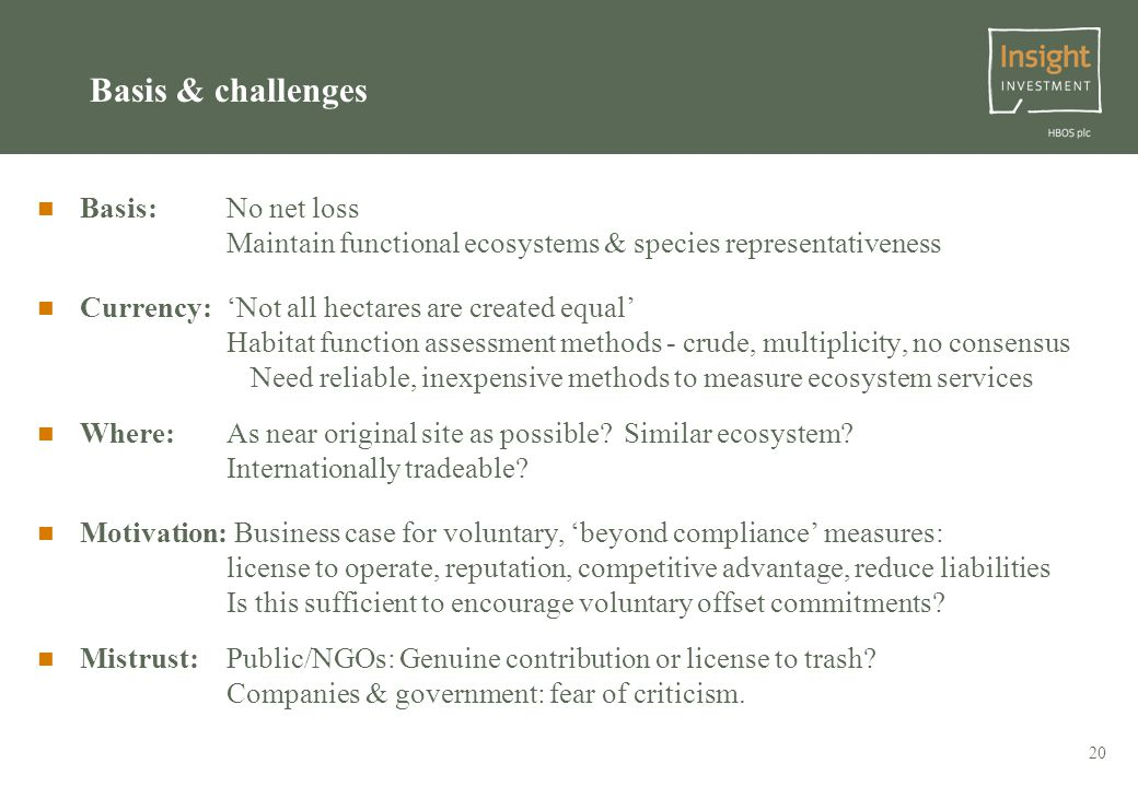 20 Basis & challenges Basis: No net loss Maintain functional ecosystems & species representativeness Currency: 'Not all hectares are created equal' Habitat function assessment methods - crude, multiplicity, no consensus Need reliable, inexpensive methods to measure ecosystem services Where: As near original site as possible.