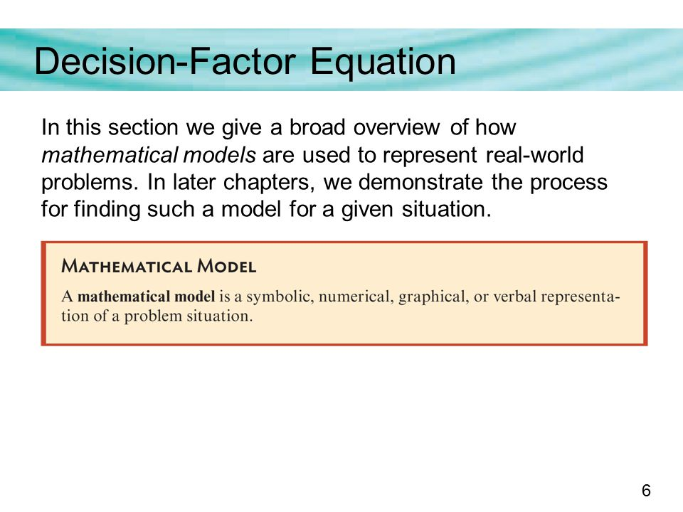 6 Decision-Factor Equation In this section we give a broad overview of how mathematical models are used to represent real-world problems.