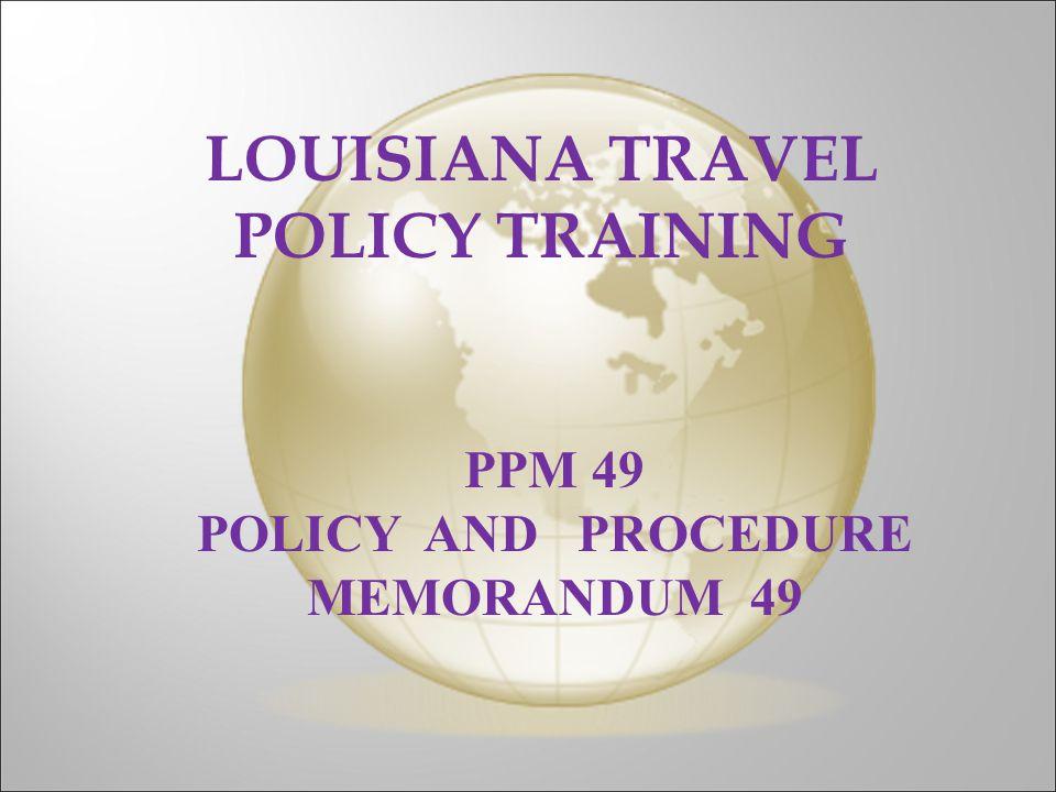 LOUISIANA TRAVEL POLICY TRAINING PPM 49 POLICY AND PROCEDURE MEMORANDUM 49