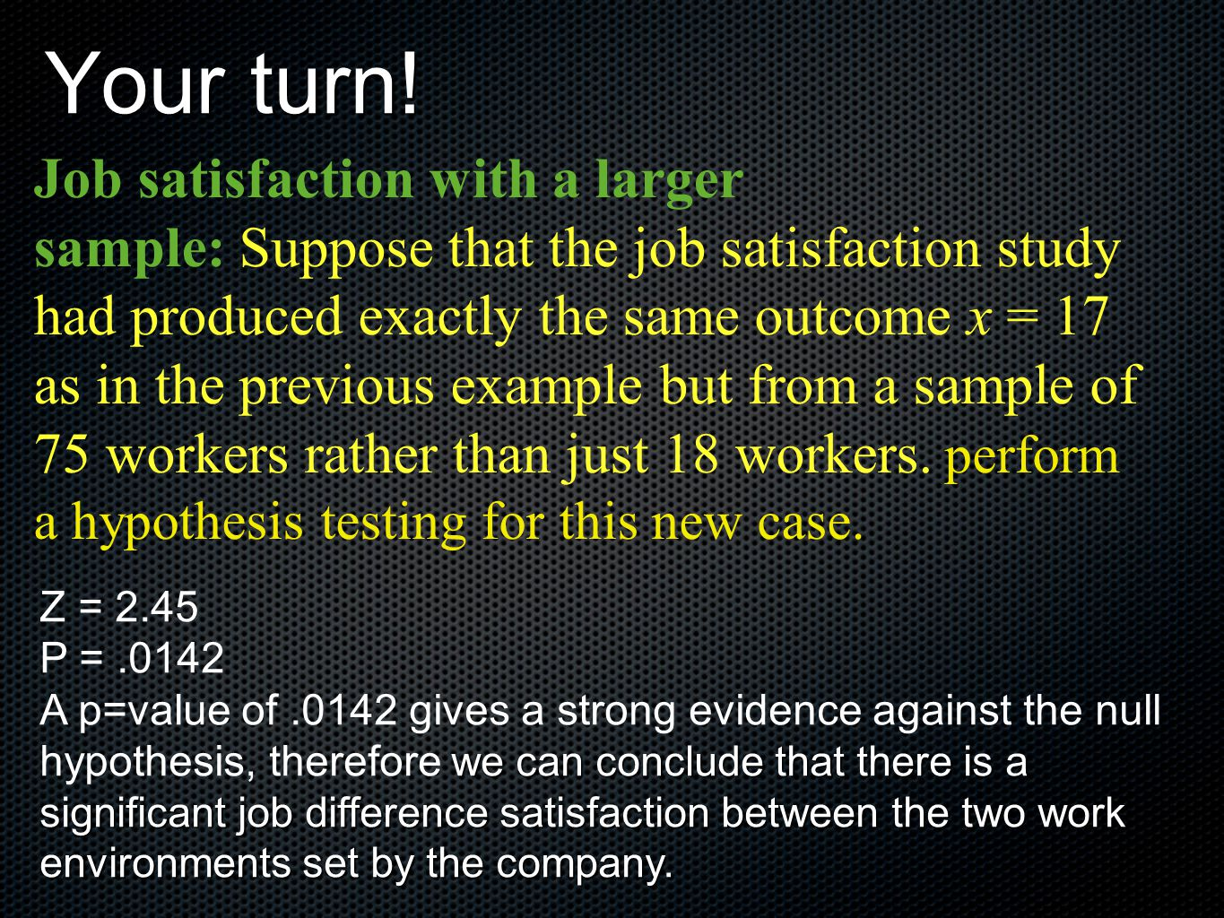 Your turn! Job satisfaction with a larger sample: Suppose that the job satisfaction study had produced exactly the same outcome x = 17 as in the previ