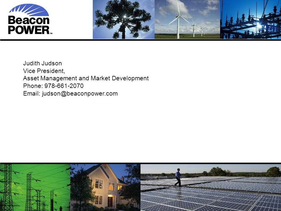77 7 Judith Judson Vice President, Asset Management and Market Development Phone: 978-661-2070 Email: judson@beaconpower.com