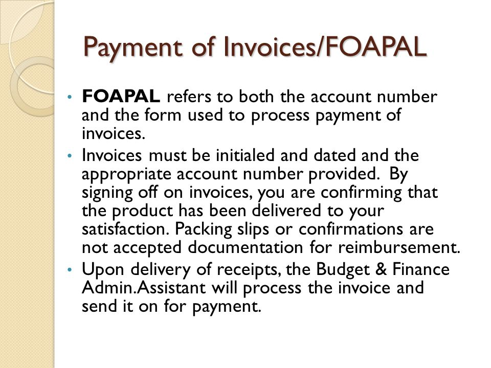 Payment of Invoices/FOAPAL FOAPAL refers to both the account number and the form used to process payment of invoices. Invoices must be initialed and d