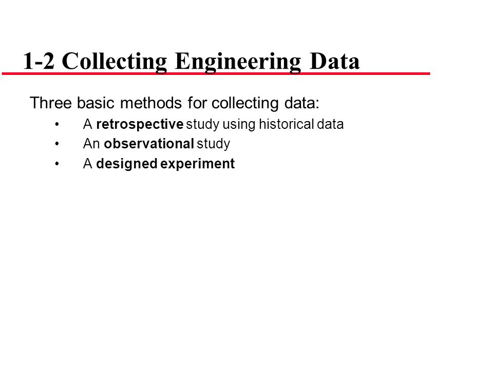 Three basic methods for collecting data: A retrospective study using historical data An observational study A designed experiment 1-2 Collecting Engin