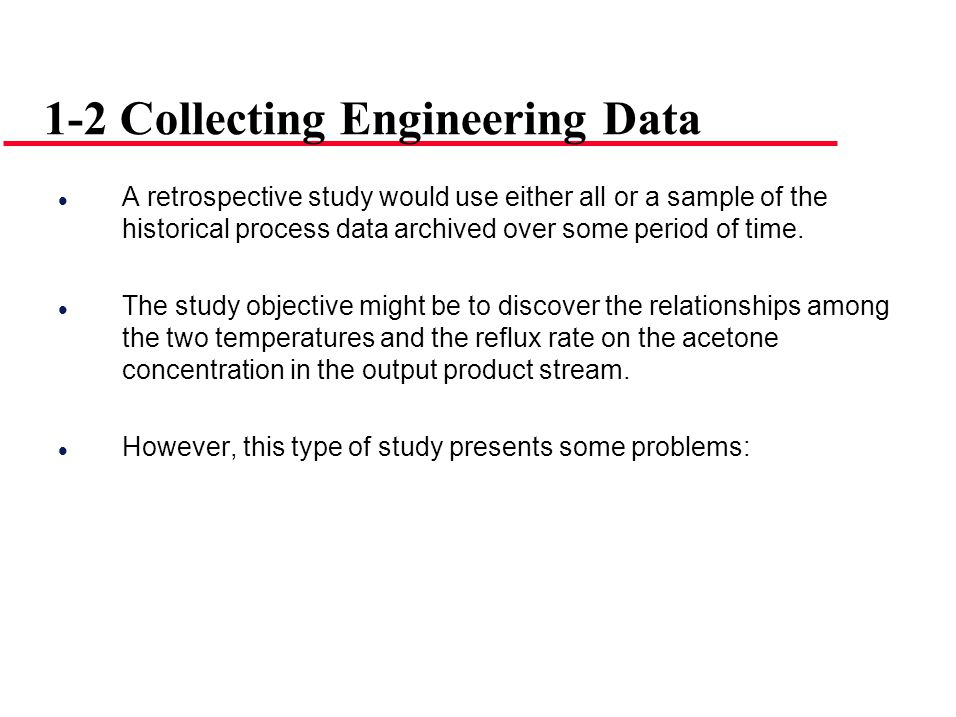 A retrospective study would use either all or a sample of the historical process data archived over some period of time. The study objective might be