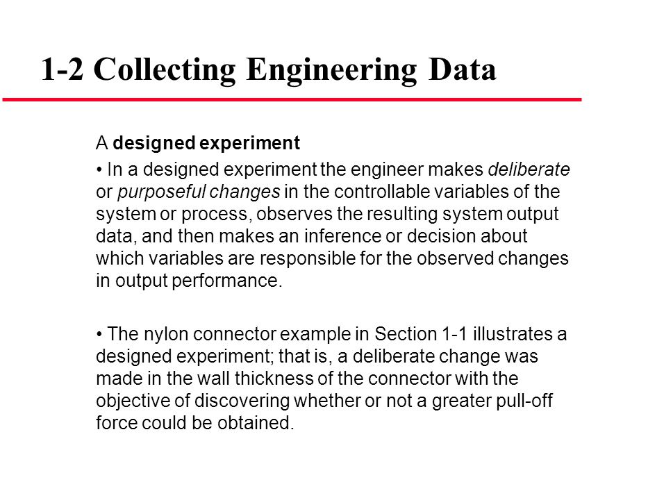 A designed experiment In a designed experiment the engineer makes deliberate or purposeful changes in the controllable variables of the system or proc