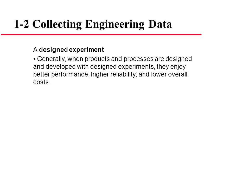 1-2 Collecting Engineering Data A designed experiment Generally, when products and processes are designed and developed with designed experiments, the