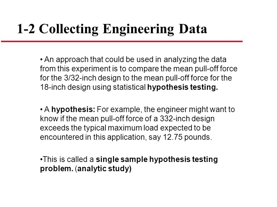 1-2 Collecting Engineering Data An approach that could be used in analyzing the data from this experiment is to compare the mean pull-off force for th