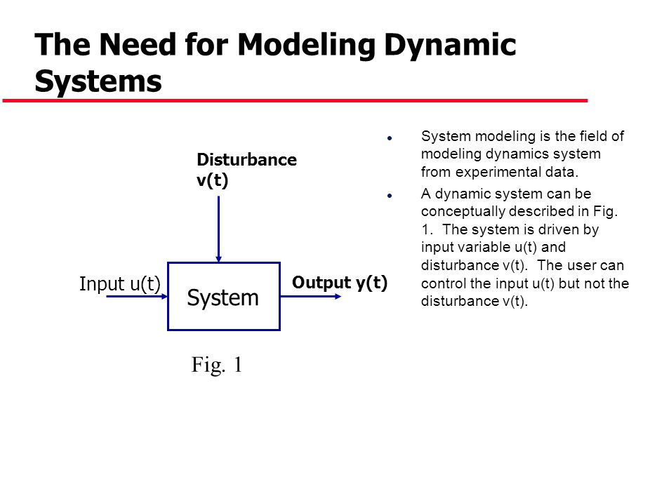 The Need for Modeling Dynamic Systems l System modeling is the field of modeling dynamics system from experimental data. l A dynamic system can be con