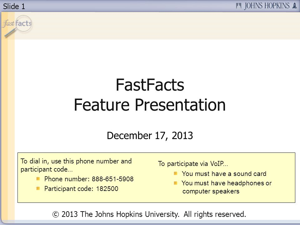 Slide 1 FastFacts Feature Presentation December 17, 2013 To dial in, use this phone number and participant code… Phone number: 888-651-5908 Participan